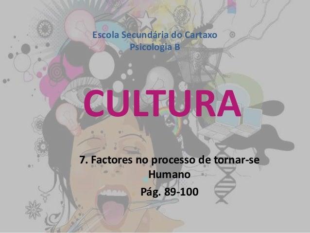 CULTURA 7. Factores no processo de tornar-se Humano Pág. 89-100 Escola Secundária do Cartaxo Psicologia B