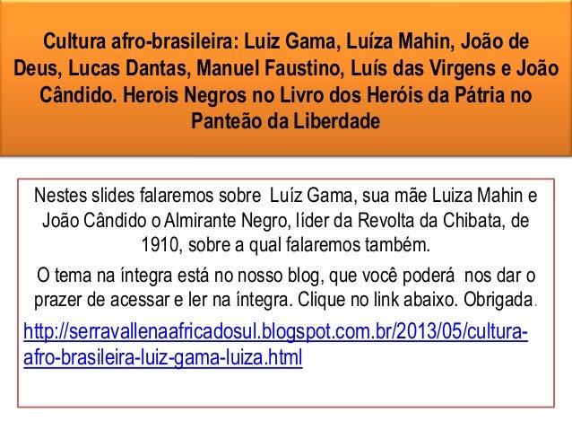 Cultura afro-brasileira: Luiz Gama, Luíza Mahin, João deDeus, Lucas Dantas, Manuel Faustino, Luís das Virgens e JoãoCândid...