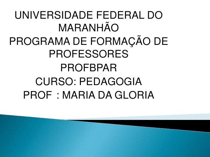 UNIVERSIDADE FEDERAL DO        MARANHÃOPROGRAMA DE FORMAÇÃO DE      PROFESSORES        PROFBPAR    CURSO: PEDAGOGIA  PROF ...