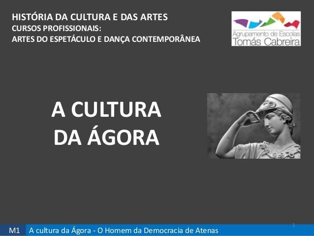M1 A cultura da Ágora - O Homem da Democracia de Atenas HISTÓRIA DA CULTURA E DAS ARTES CURSOS PROFISSIONAIS: ARTES DO ESP...