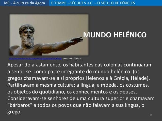 M1 - A cultura da Ágora O TEMPO – SÉCULO V a.C. – O SÉCULO DE PÉRICLES Apesar do afastamento, os habitantes das colónias c...