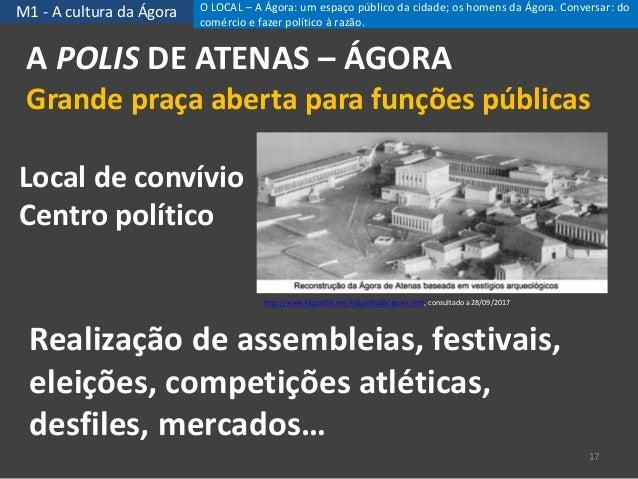 M1 - A cultura da Ágora A POLIS DE ATENAS – ÁGORA Grande praça aberta para funções públicas 17 Local de convívio Centro po...