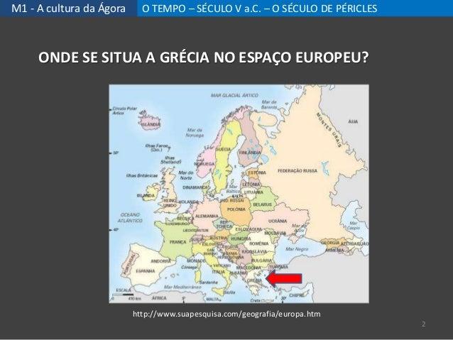 M1 - A cultura da Ágora O TEMPO – SÉCULO V a.C. – O SÉCULO DE PÉRICLES http://www.suapesquisa.com/geografia/europa.htm OND...