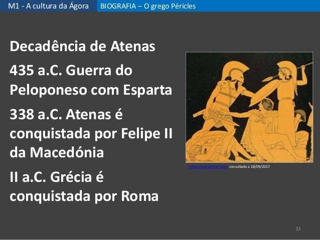 M1 - A cultura da Ágora BIOGRAFIA – O grego Péricles 33 Decadência de Atenas 435 a.C. Guerra do Peloponeso com Esparta 338...