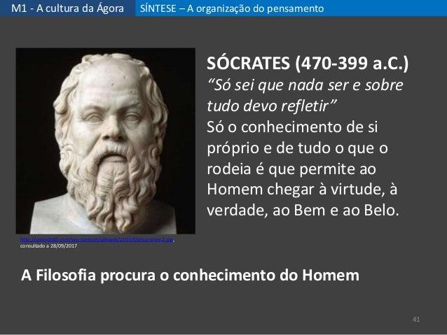 """M1 - A cultura da Ágora SÍNTESE – A organização do pensamento 41 SÓCRATES (470-399 a.C.) """"Só sei que nada ser e sobre tudo..."""
