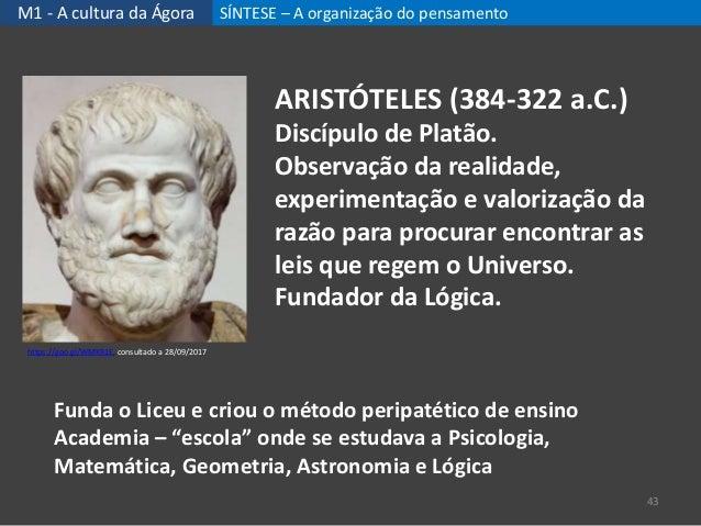 M1 - A cultura da Ágora SÍNTESE – A organização do pensamento 43 ARISTÓTELES (384-322 a.C.) Discípulo de Platão. Observaçã...
