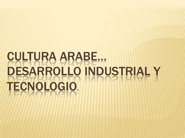 CULTURA ARABE…DESARROLLO INDUSTRIAL YTECNOLOGIO.