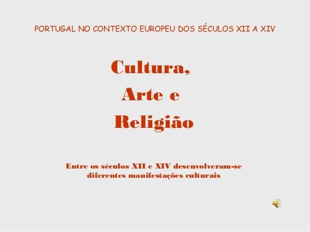 PORTUGAL NO CONTEXTO EUROPEU DOS SÉCULOS XII A XIV Cultura, Arte e Religião Entre os séculos XII e XIV desenvolveram-se di...