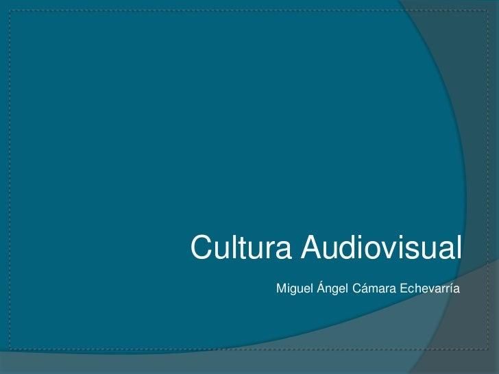Cultura Audiovisual      Miguel Ángel Cámara Echevarría