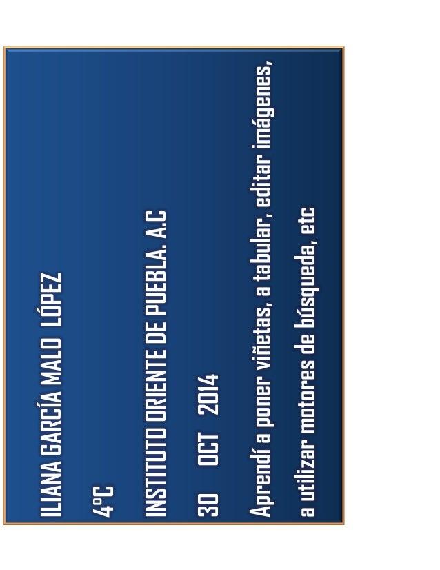 ILIANA GARCÍA MALO LÓPEZ 4°C INSTITUTO ORIENTE DE PUEBLA. A.C 30 OCT 2014 Aprendí a poner viñetas, a tabular, editar imáge...