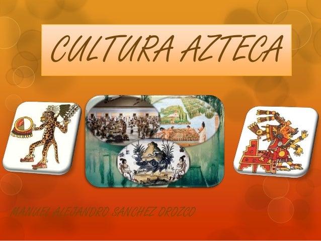 CULTURA AZTECA MANUEL ALEJANDRO SANCHEZ OROZCO