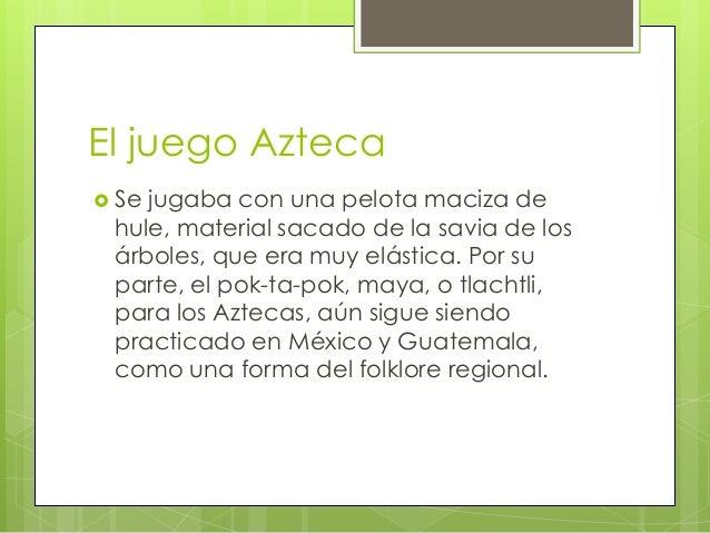 El juego Azteca  Se  jugaba con una pelota maciza de hule, material sacado de la savia de los árboles, que era muy elásti...