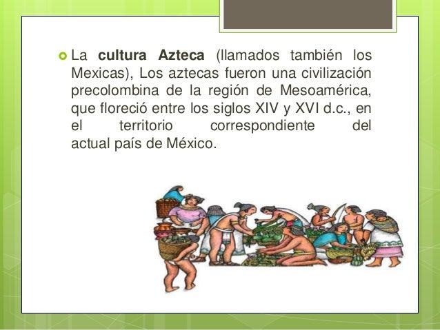  La  cultura Azteca (llamados también los Mexicas), Los aztecas fueron una civilización precolombina de la región de Meso...