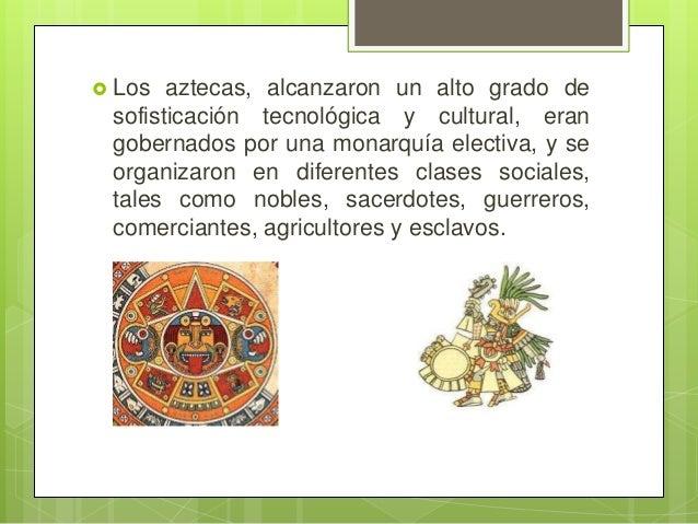  Los  aztecas, alcanzaron un alto grado de sofisticación tecnológica y cultural, eran gobernados por una monarquía electi...