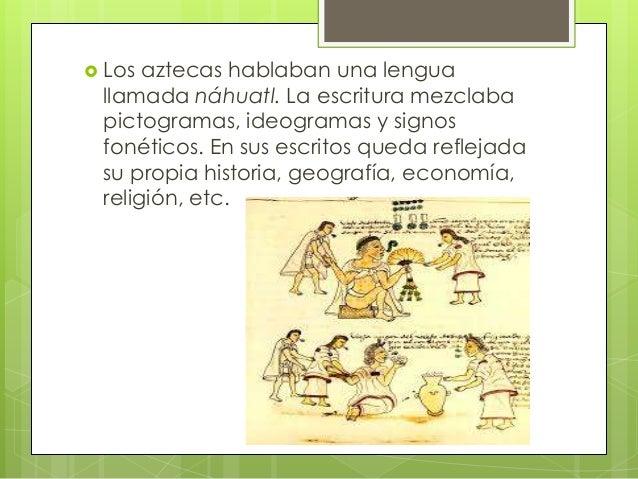 Los  aztecas hablaban una lengua llamada náhuatl. La escritura mezclaba pictogramas, ideogramas y signos fonéticos. En s...