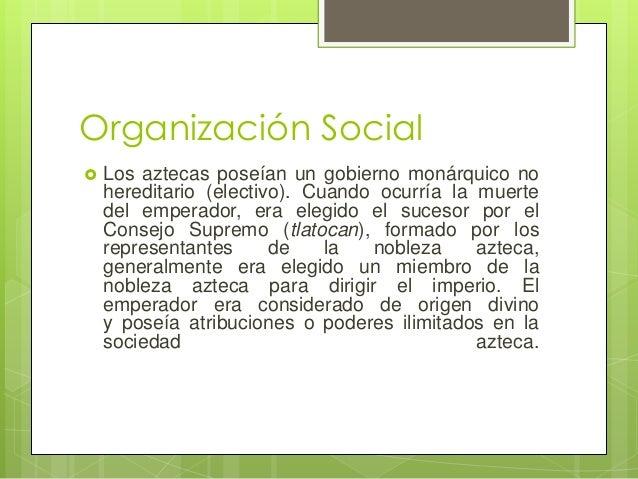 Organización Social   Los aztecas poseían un gobierno monárquico no hereditario (electivo). Cuando ocurría la muerte del ...