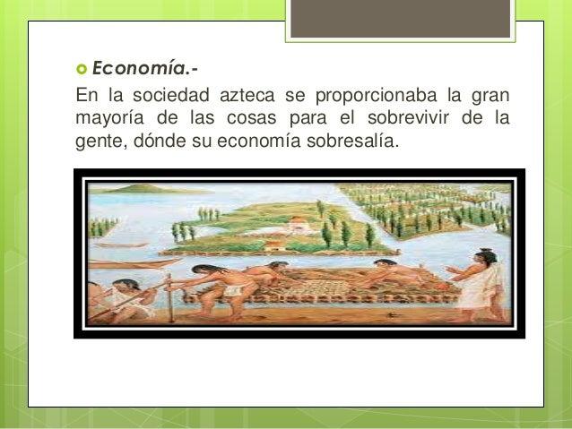  Economía.-  En la sociedad azteca se proporcionaba la gran mayoría de las cosas para el sobrevivir de la gente, dónde su...