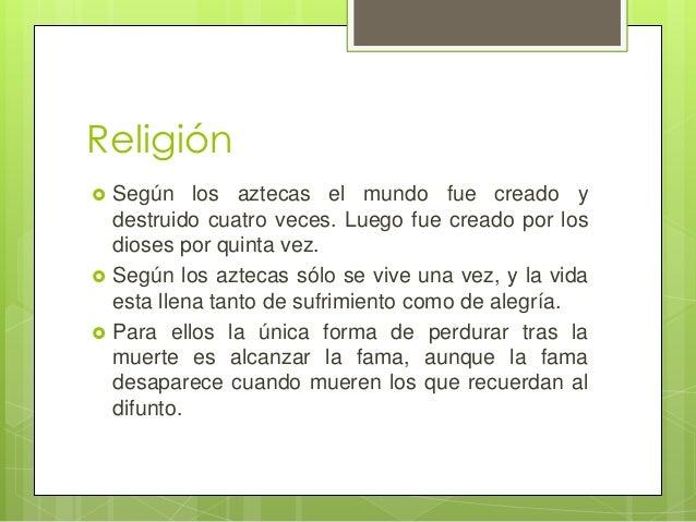 Religión      Según los aztecas el mundo fue creado y destruido cuatro veces. Luego fue creado por los dioses por quint...