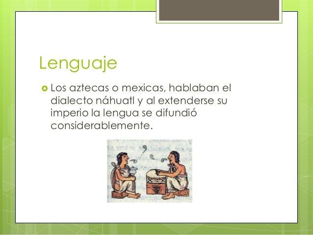 Lenguaje  Los  aztecas o mexicas, hablaban el dialecto náhuatl y al extenderse su imperio la lengua se difundió considera...