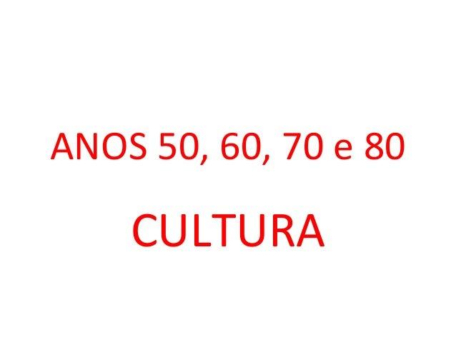 ANOS 50, 60, 70 e 80  CULTURA