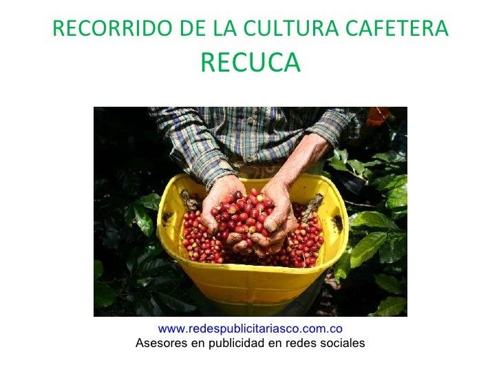 RECORRIDO DE LA CULTURA CAFETERA RECUCA www.redespublicitariasco.com.co Asesores en publicidad en redes sociales