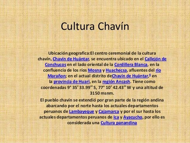 Cultura Chavín     Ubicación geografica:El centro ceremonial de la culturachavín, Chavín de Huántar, se encuentra ubicado ...