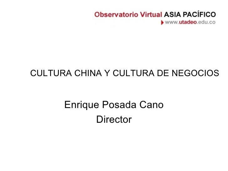 CULTURA CHINA Y CULTURA DE NEGOCIOS Enrique Posada Cano Director