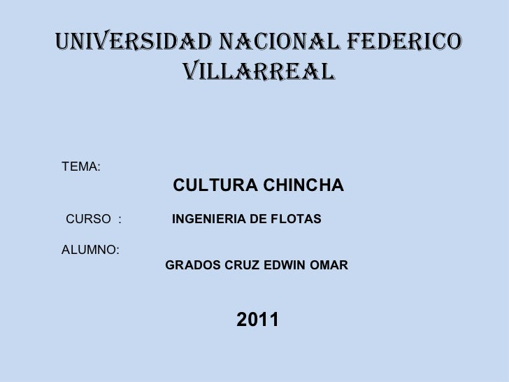 UNIVERSIDAD NACIONAL FEDERICO VILLARREAL TEMA:  CULTURA CHINCHA CURSO  :  INGENIERIA DE FLOTAS ALUMNO:  GRADOS CRUZ EDWIN ...
