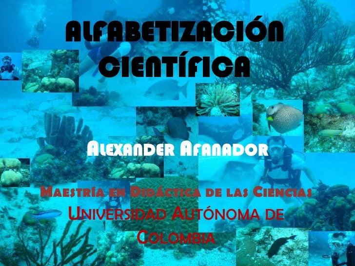 ALFABETIZACIÓN CIENTÍFICA<br />Alexander Afanador<br />Maestría en Didáctica de las Ciencias<br />Universidad Autónoma de ...