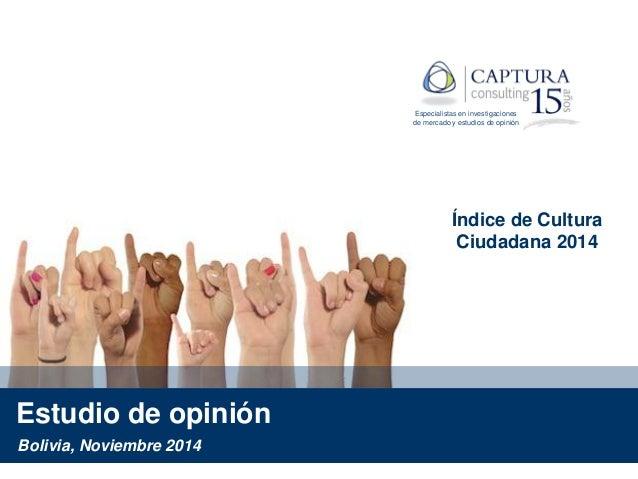 Estudio de opinión Índice de Cultura Ciudadana 2014 Bolivia, Noviembre 2014 Especialistas en investigaciones de mercado y ...