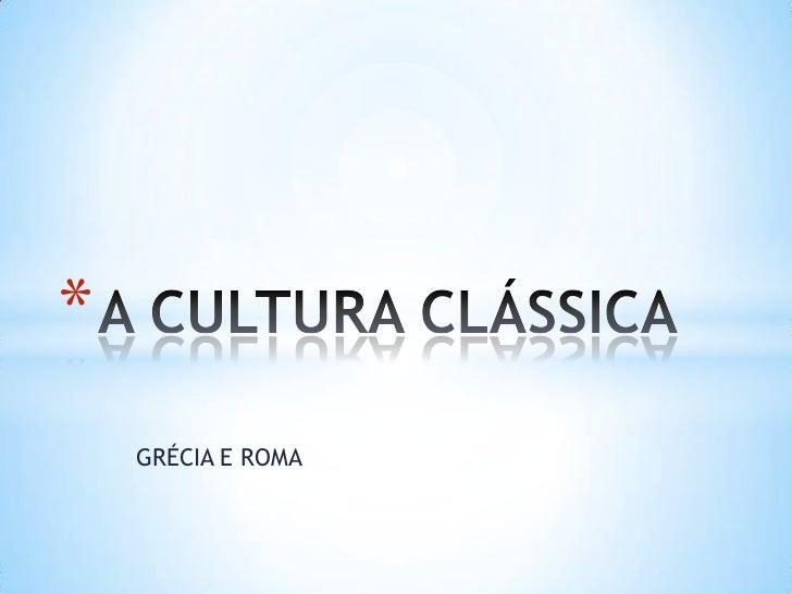 GRÉCIA E ROMA<br />A CULTURA CLÁSSICA<br />
