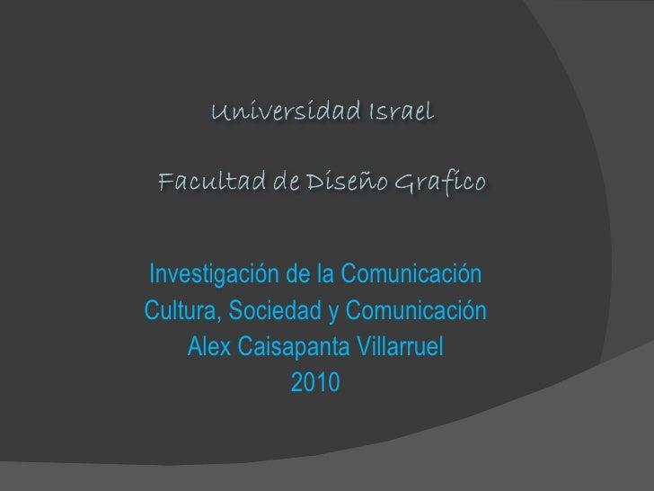 Investigación de la Comunicación Cultura, Sociedad y Comunicación Alex Caisapanta Villarruel 2010