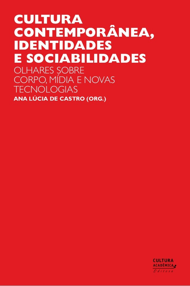 Cultura contemporânea, identidades e sociabilidades olhares sobre corpo, mídia e novas tecnologias Ana Lúcia de Castro (OR...