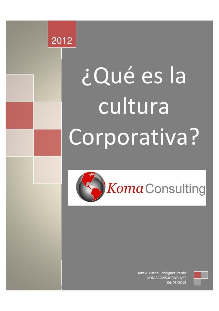 2012    ¿Qué es la     cultura   Corporativa?         Jontxu Pardo Rodríguez-Pardo              KOMACONSULTING.NET        ...