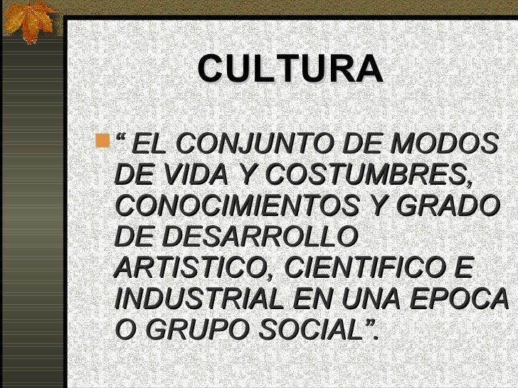 """CULTURA """" EL CONJUNTO DE MODOS DE VIDA Y COSTUMBRES, CONOCIMIENTOS Y GRADO DE DESARROLLO ARTISTICO, CIENTIFICO E INDUSTRI..."""