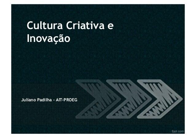 Cultura Criativa e  InovaçãoJuliano Padilha - AIT-PROEG