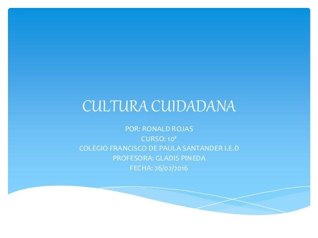 CULTURA CUIDADANA POR: RONALD ROJAS CURSO: 10ª COLEGIO FRANCISCO DE PAULA SANTANDER I.E.D PROFESORA: GLADIS PINEDA FECHA: ...