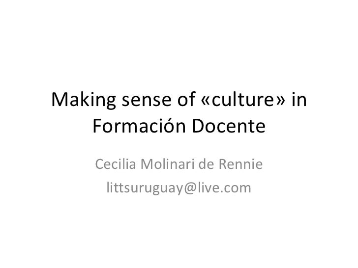 Making sense of «culture» in Formación Docente Cecilia Molinari de Rennie [email_address]
