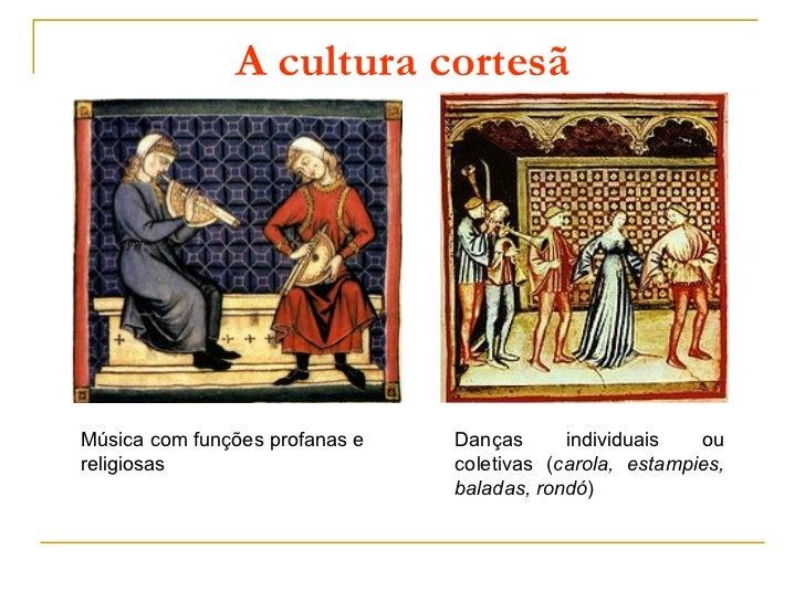 A cultura cortesãMúsica com funções profanas e   Danças      individuais   oureligiosas                      coletivas (ca...