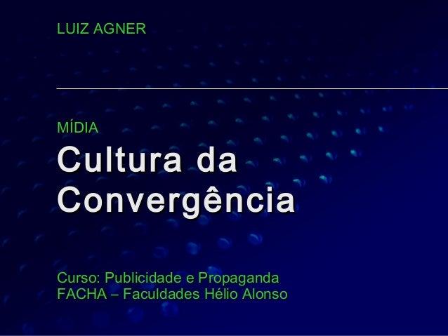 LUIZ AGNERMÍDIACultura daConvergênciaCurso: Publicidade e PropagandaFACHA – Faculdades Hélio Alonso