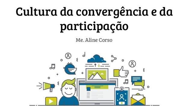 Cultura da convergência e da participação Me. Aline Corso