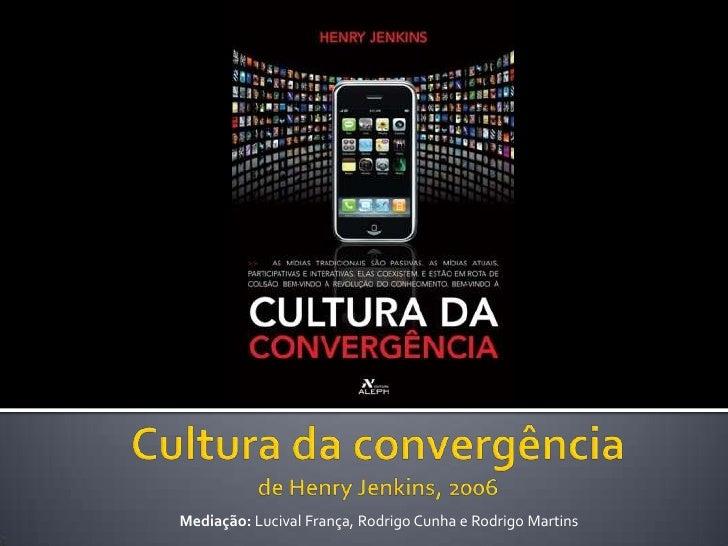 Culturadaconvergênciade Henry Jenkins, 2006<br />Mediação: LucivalFrança, Rodrigo Cunha e Rodrigo Martins<br />