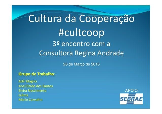Cultura da Cooperação #cultcoop 3º encontro com a Consultora Regina AndradeConsultora Regina Andrade 26 de Março de 2015 G...