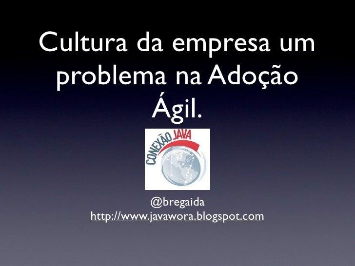 Cultura da empresa um problema na Adoção         Ágil.              @bregaida   http://www.javawora.blogspot.com