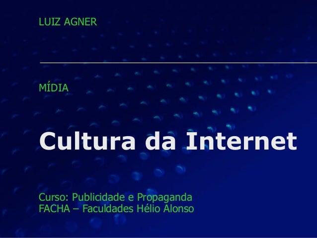 Cultura da Internet Curso: Publicidade e Propaganda FACHA – Faculdades Hélio Alonso LUIZ AGNER MÍDIA