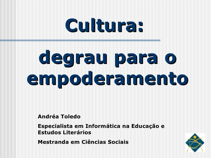 Cultura:  degrau para o empoderamento Andréa Toledo Especialista em Informática na Educação e Estudos Literários Mestranda...