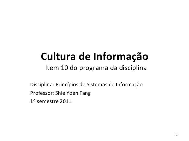 Cultura de   Informação  Item 10 do programa da disciplina Disciplina: Princípios de Sistemas de Informação Professor : Sh...
