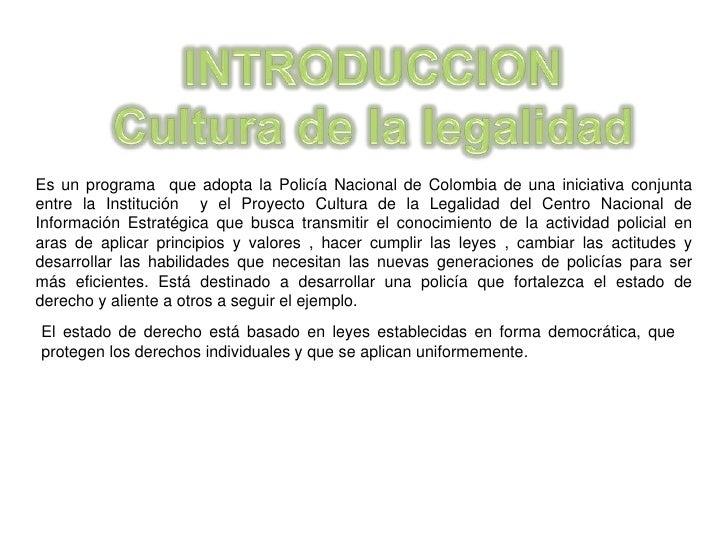 INTRODUCCION<br />Cultura de la legalidad<br />Es un programa  que adopta la Policía Nacional de Colombia de una iniciativ...