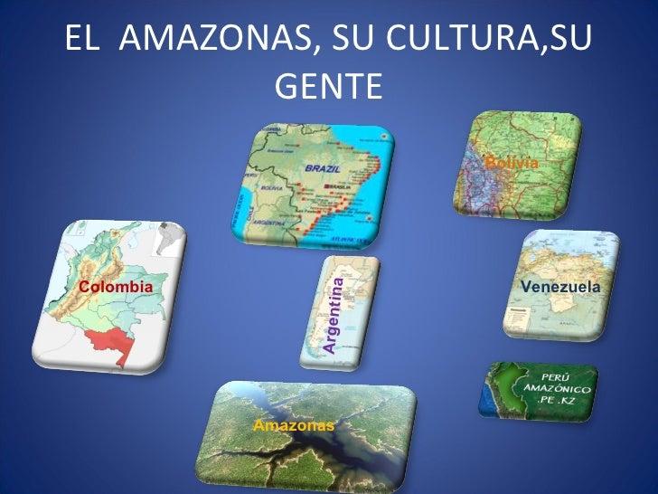 EL  AMAZONAS, SU CULTURA,SU GENTE Colombia Venezuela Amazonas Bolivia Argentina