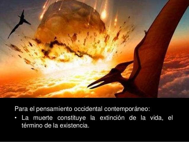 Para el pensamiento occidental contemporáneo: • La muerte constituye la extinción de la vida, el término de la existencia.